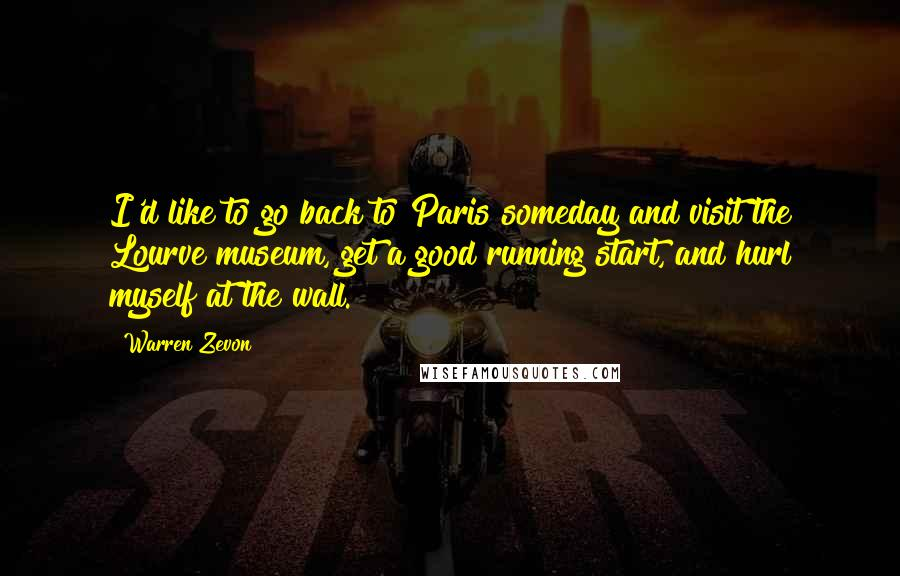 Warren Zevon quotes: I'd like to go back to Paris someday and visit the Lourve museum, get a good running start, and hurl myself at the wall.