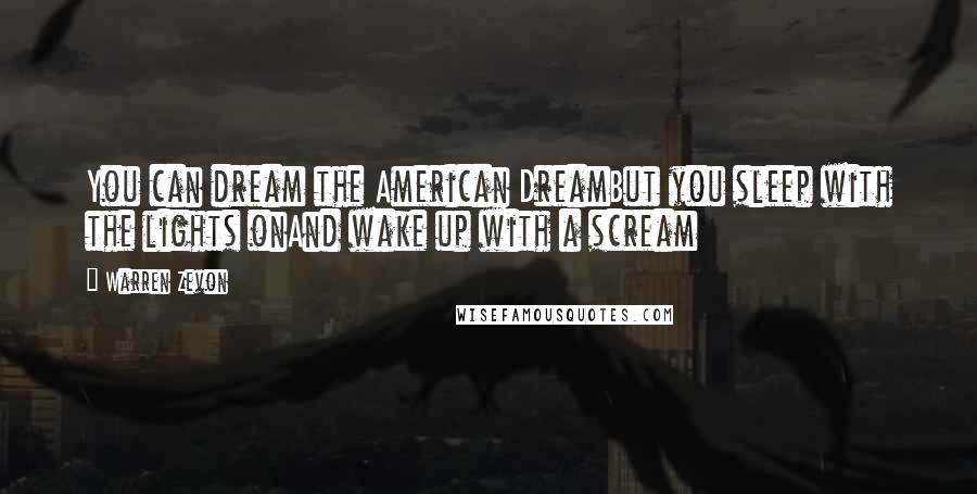 Warren Zevon quotes: You can dream the American DreamBut you sleep with the lights onAnd wake up with a scream