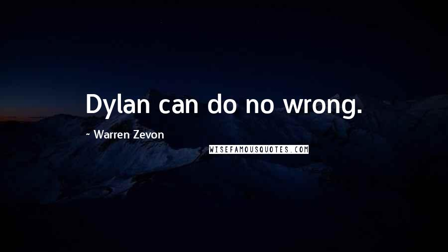 Warren Zevon quotes: Dylan can do no wrong.