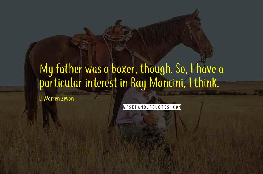 Warren Zevon quotes: My father was a boxer, though. So, I have a particular interest in Ray Mancini, I think.