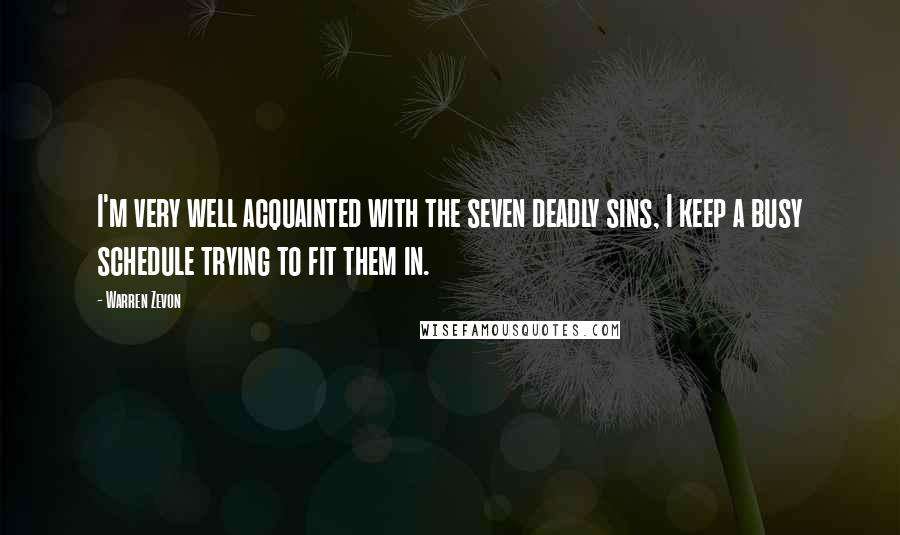Warren Zevon quotes: I'm very well acquainted with the seven deadly sins, I keep a busy schedule trying to fit them in.