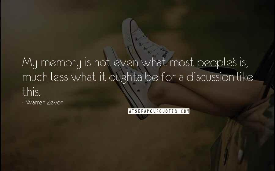 Warren Zevon quotes: My memory is not even what most people's is, much less what it oughta be for a discussion like this.