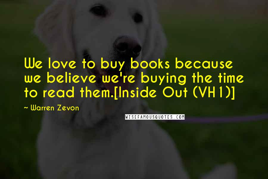 Warren Zevon quotes: We love to buy books because we believe we're buying the time to read them.[Inside Out (VH1)]