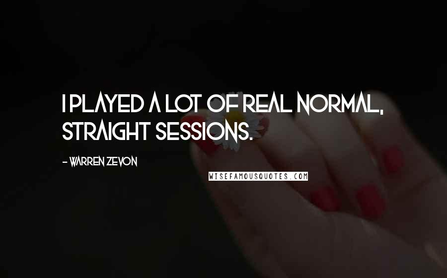 Warren Zevon quotes: I played a lot of real normal, straight sessions.