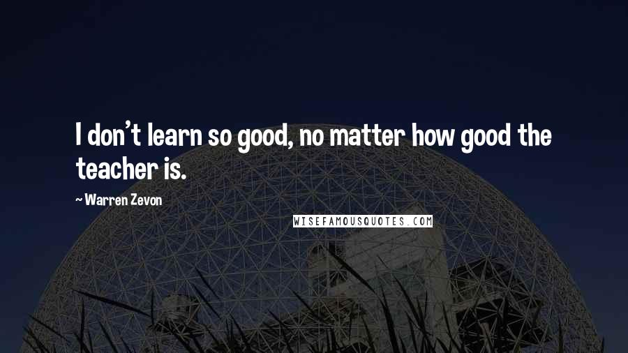 Warren Zevon quotes: I don't learn so good, no matter how good the teacher is.
