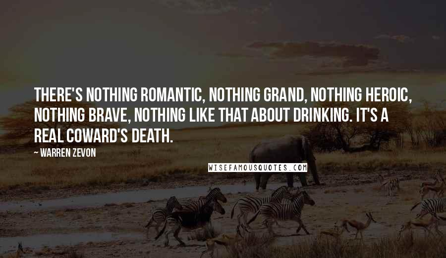 Warren Zevon quotes: There's nothing romantic, nothing grand, nothing heroic, nothing brave, nothing like that about drinking. It's a real coward's death.