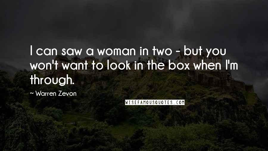 Warren Zevon quotes: I can saw a woman in two - but you won't want to look in the box when I'm through.
