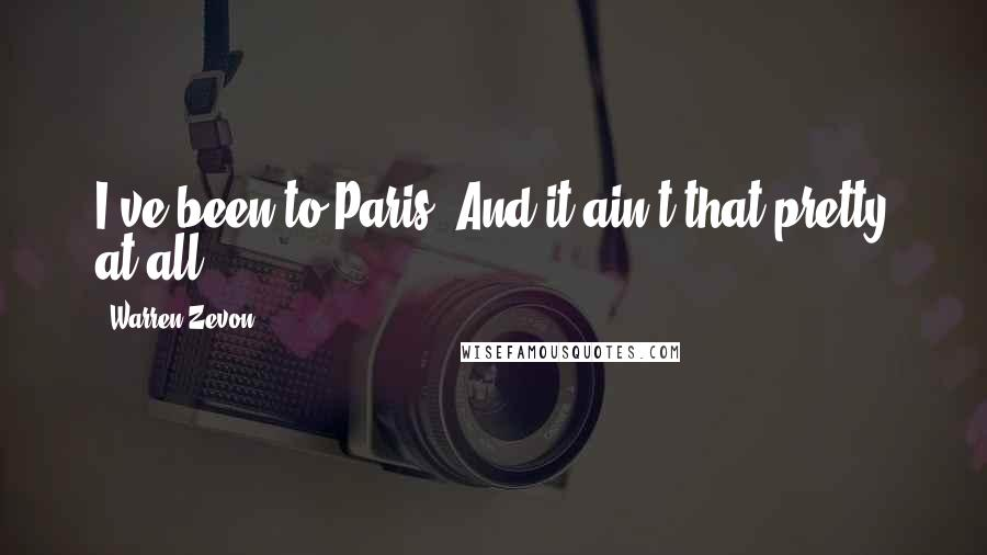 Warren Zevon quotes: I've been to Paris. And it ain't that pretty at all.