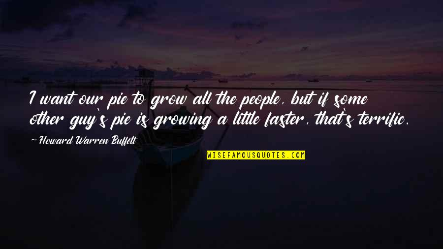 Warren's Quotes By Howard Warren Buffett: I want our pie to grow all the