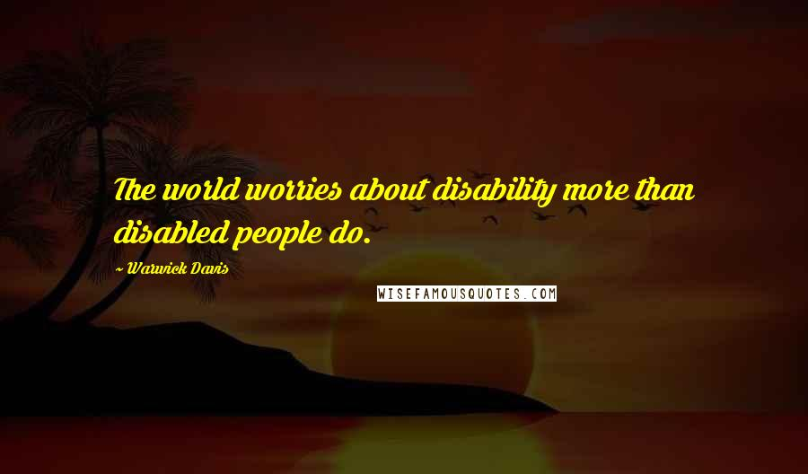 Warwick Davis quotes: The world worries about disability more than disabled people do.
