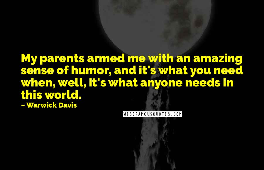 Warwick Davis quotes: My parents armed me with an amazing sense of humor, and it's what you need when, well, it's what anyone needs in this world.