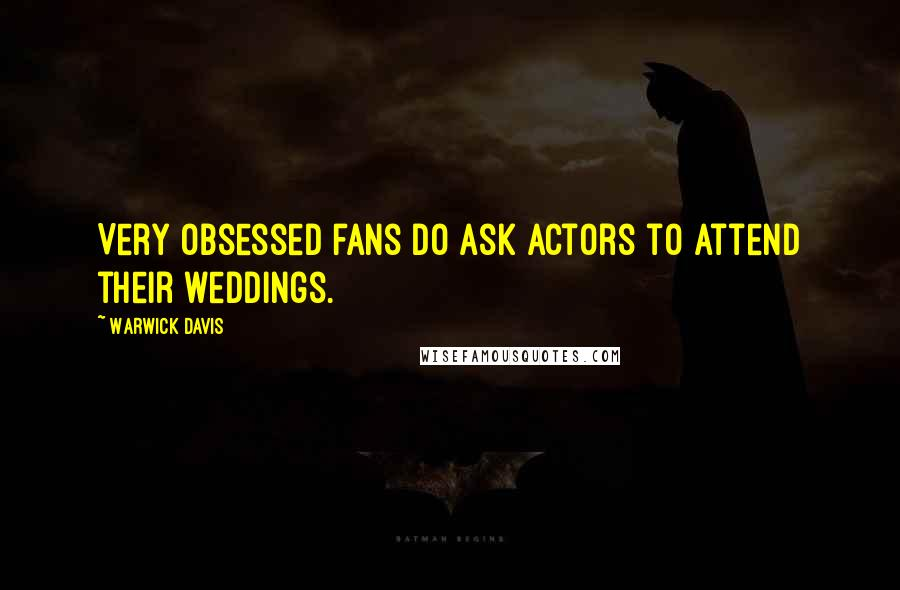 Warwick Davis quotes: Very obsessed fans do ask actors to attend their weddings.