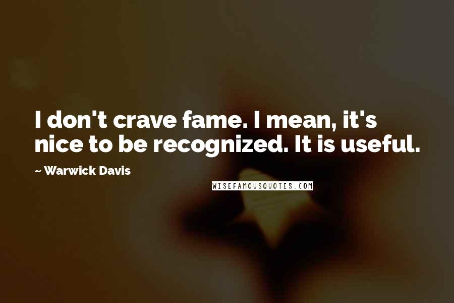 Warwick Davis quotes: I don't crave fame. I mean, it's nice to be recognized. It is useful.