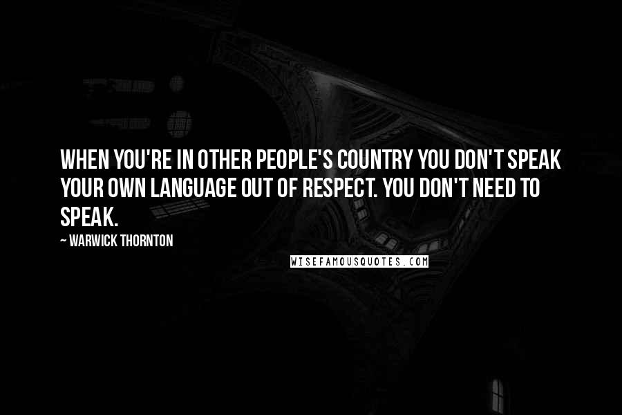 Warwick Thornton quotes: When you're in other people's country you don't speak your own language out of respect. You don't need to speak.