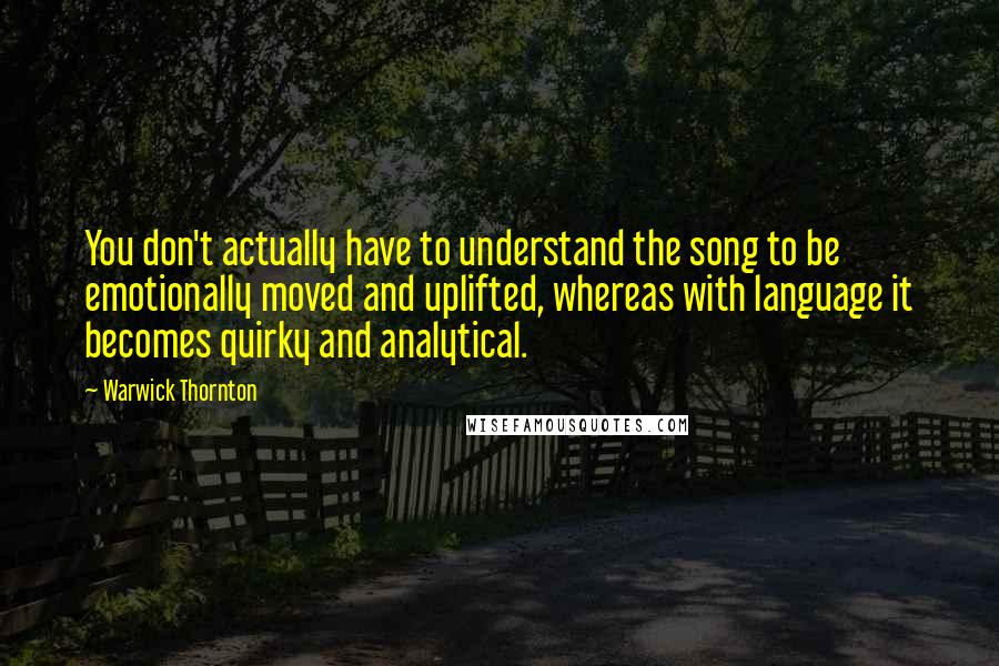 Warwick Thornton quotes: You don't actually have to understand the song to be emotionally moved and uplifted, whereas with language it becomes quirky and analytical.