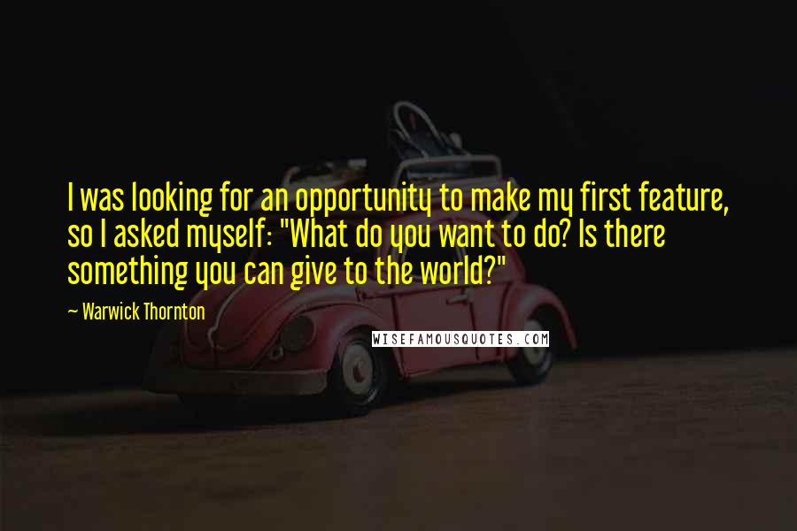 """Warwick Thornton quotes: I was looking for an opportunity to make my first feature, so I asked myself: """"What do you want to do? Is there something you can give to the world?"""""""