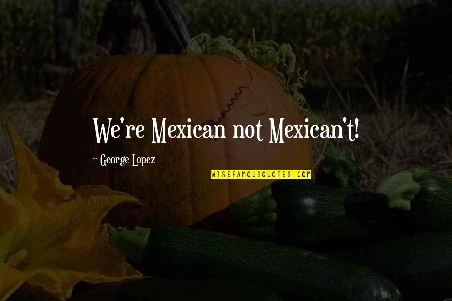 Warwick Todd Quotes By George Lopez: We're Mexican not Mexican't!