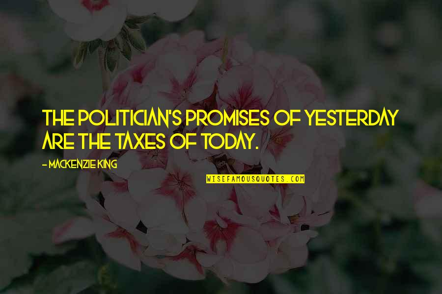 Warwick Todd Quotes By Mackenzie King: The politician's promises of yesterday are the taxes