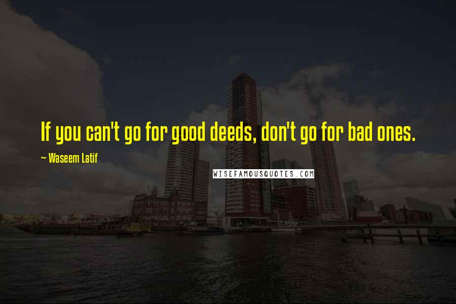 Waseem Latif quotes: If you can't go for good deeds, don't go for bad ones.