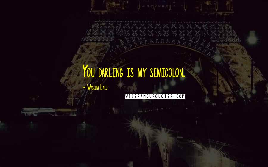 Waseem Latif quotes: You darling is my semicolon.