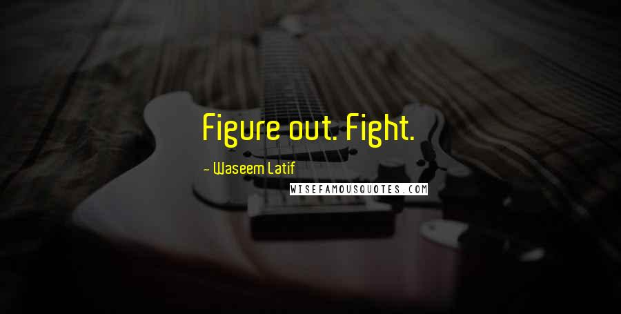 Waseem Latif quotes: Figure out. Fight.