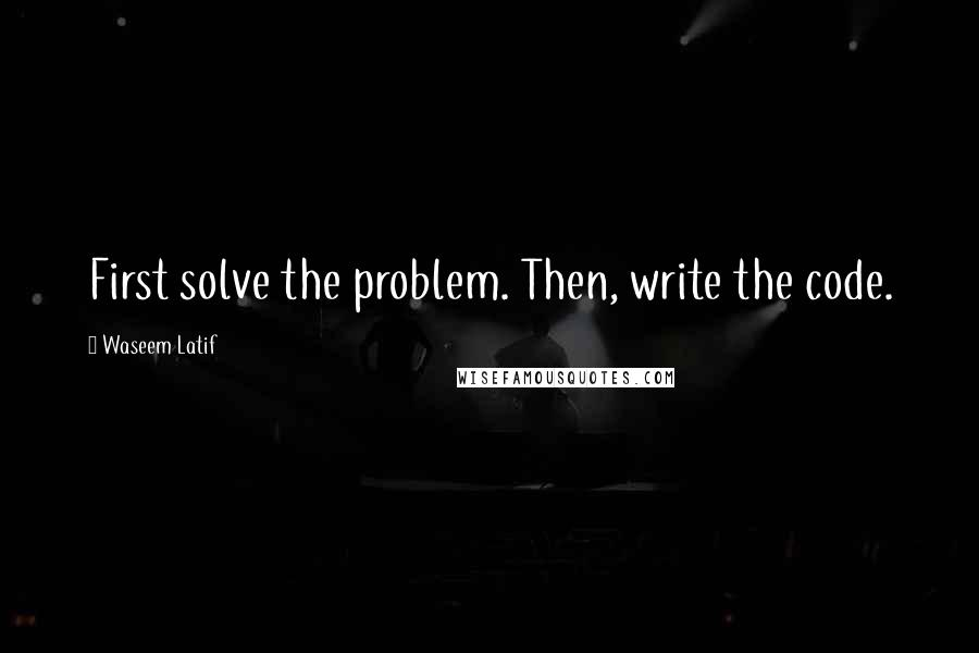 Waseem Latif quotes: First solve the problem. Then, write the code.