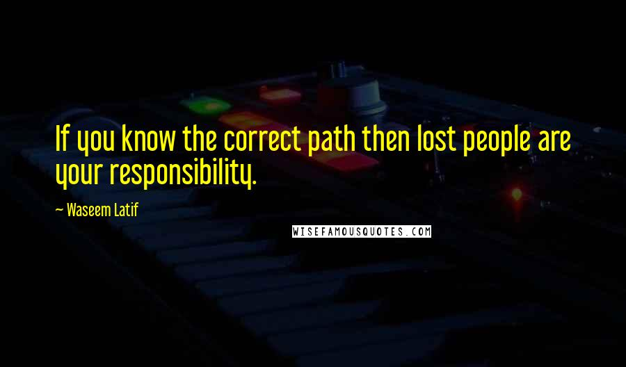 Waseem Latif quotes: If you know the correct path then lost people are your responsibility.