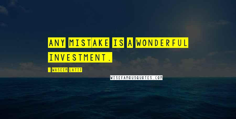 Waseem Latif quotes: Any mistake is a wonderful investment.
