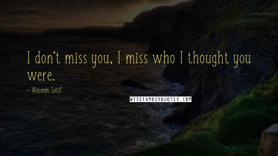 Waseem Latif quotes: I don't miss you, I miss who I thought you were.