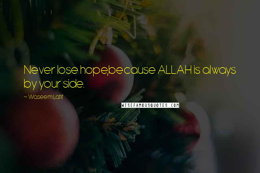 Waseem Latif quotes: Never lose hope,because ALLAH is always by your side.