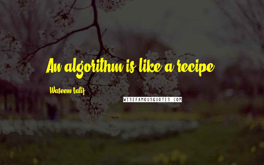 Waseem Latif quotes: An algorithm is like a recipe.