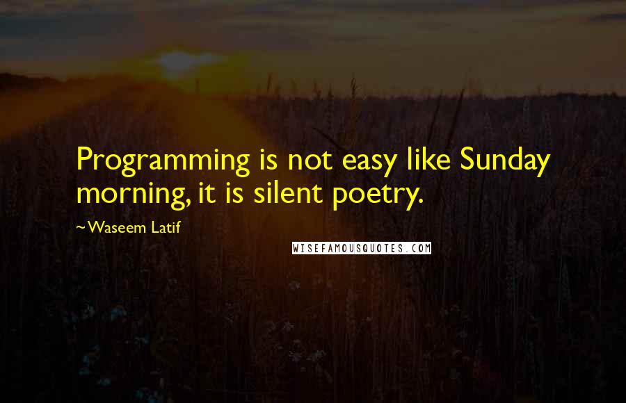 Waseem Latif quotes: Programming is not easy like Sunday morning, it is silent poetry.