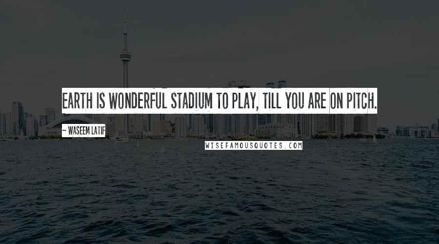 Waseem Latif quotes: Earth is wonderful stadium to play, till you are on pitch.