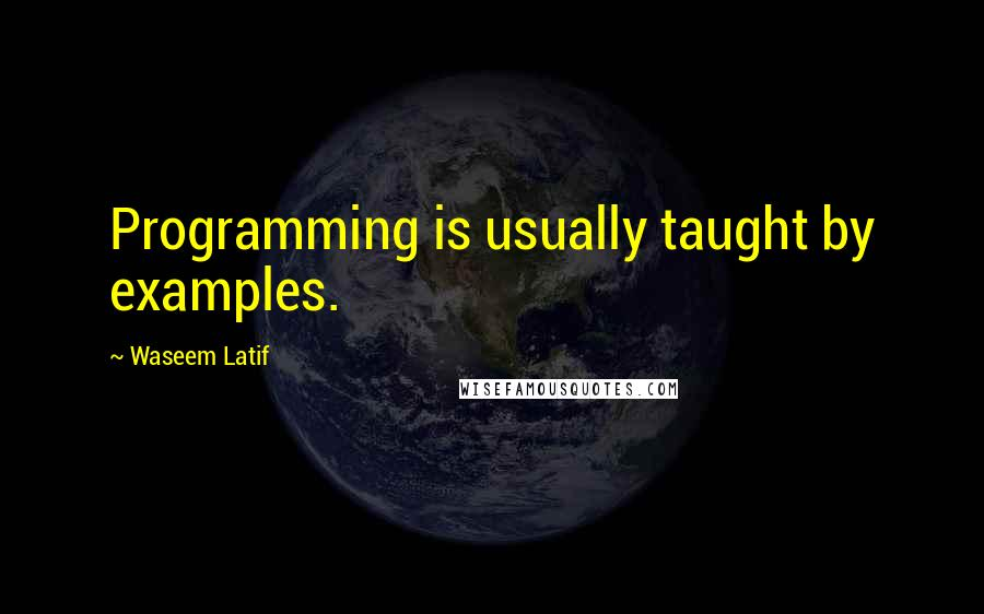 Waseem Latif quotes: Programming is usually taught by examples.