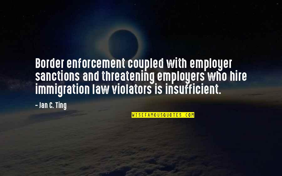Washington Square Park Quotes By Jan C. Ting: Border enforcement coupled with employer sanctions and threatening