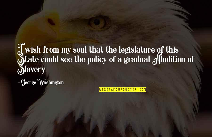 Washington State Quotes By George Washington: I wish from my soul that the legislature