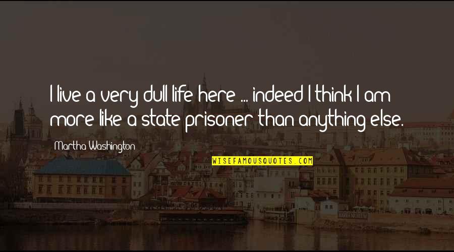 Washington State Quotes By Martha Washington: I live a very dull life here ...