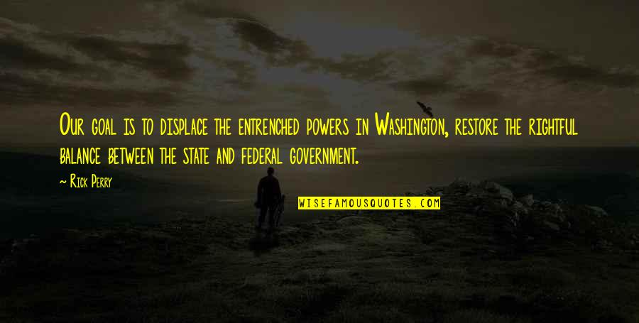 Washington State Quotes By Rick Perry: Our goal is to displace the entrenched powers
