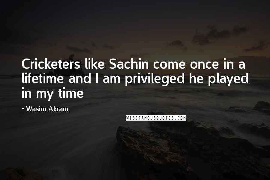 Wasim Akram quotes: Cricketers like Sachin come once in a lifetime and I am privileged he played in my time