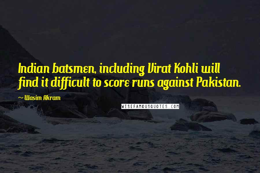 Wasim Akram quotes: Indian batsmen, including Virat Kohli will find it difficult to score runs against Pakistan.