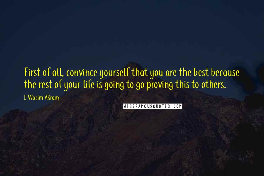 Wasim Akram quotes: First of all, convince yourself that you are the best because the rest of your life is going to go proving this to others.