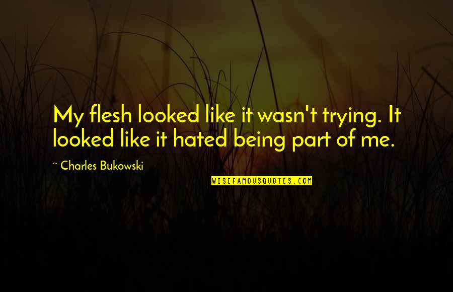 Wasn't Me Quotes By Charles Bukowski: My flesh looked like it wasn't trying. It