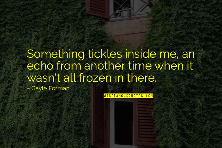 Wasn't Me Quotes By Gayle Forman: Something tickles inside me, an echo from another
