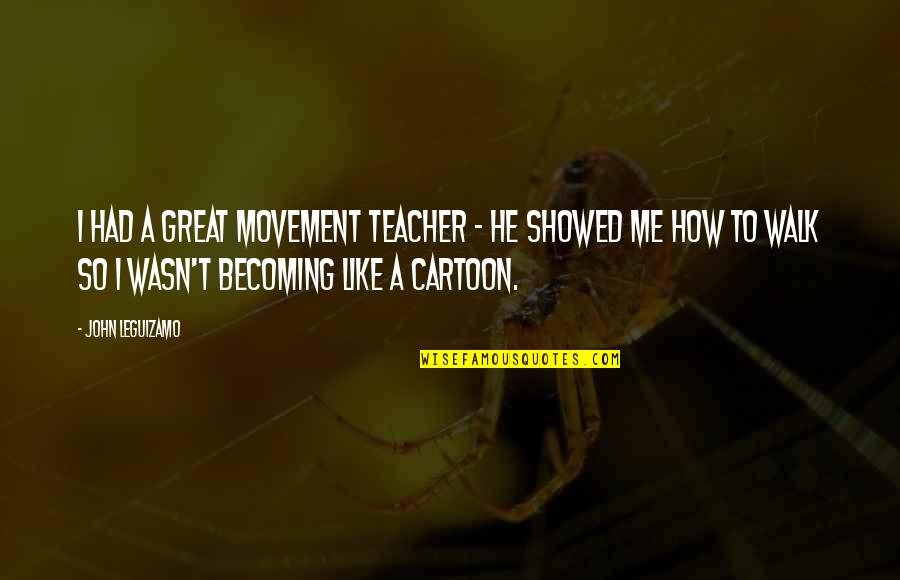 Wasn't Me Quotes By John Leguizamo: I had a great movement teacher - he