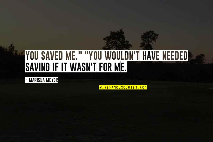 "Wasn't Me Quotes By Marissa Meyer: You saved me."" ""You wouldn't have needed saving"