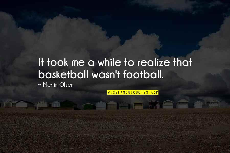 Wasn't Me Quotes By Merlin Olsen: It took me a while to realize that