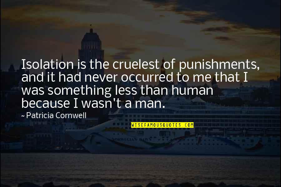 Wasn't Me Quotes By Patricia Cornwell: Isolation is the cruelest of punishments, and it
