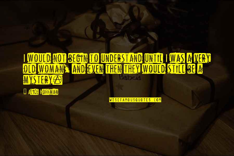 Was'nt Quotes By Alice Hoffman: I would not begin to understand until I