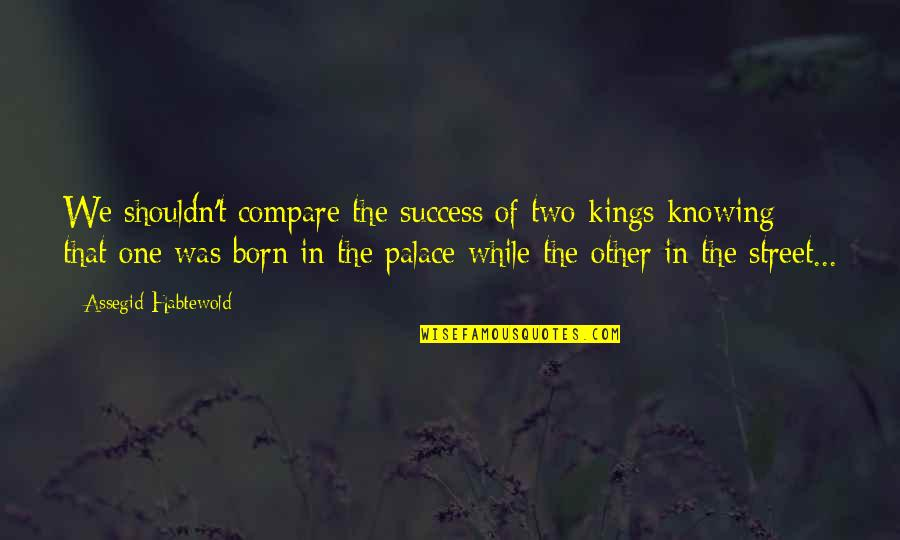 Was'nt Quotes By Assegid Habtewold: We shouldn't compare the success of two kings