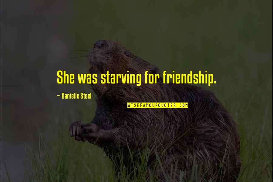 Was'nt Quotes By Danielle Steel: She was starving for friendship.